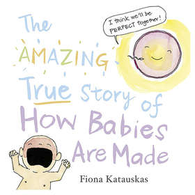 The Amazing True Story of How Babies Are Made by Fiona Katauskas - Book